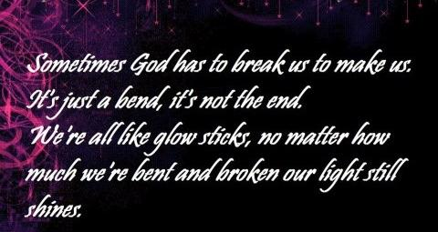 Sometimes God has to break us to make us. Its just a bend, its not the end. We're all like glow sticks, no matter how much we're bent and broken our light still shines.